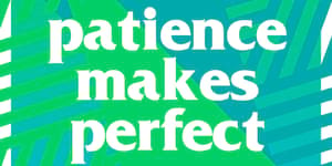 Patience Makes Perfect