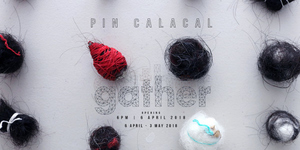 Gather: A Solo Exhibition by Pin Calacal