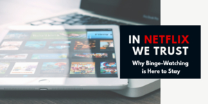 In Netflix We Trust: Why Binge-Watching is Here to Stay