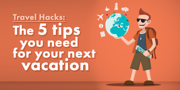 Travel Hacks: The 5 tips you need for your next vacation