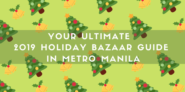 Your Ultimate 2019 Holiday Bazaar Guide in Metro Manila